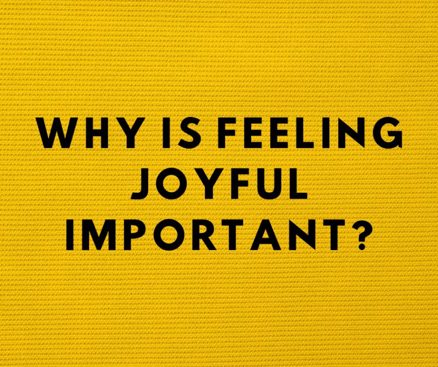 Why is feeling joyful important?